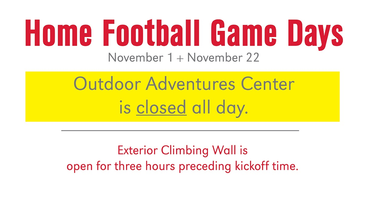 Outdoor Adventures Center closed the Saturday of all home football games. November 1 ,2014 and November 22, 2014 are home football games. Background pictue of climber on the rock wall at new Outdoor Adventures Center
